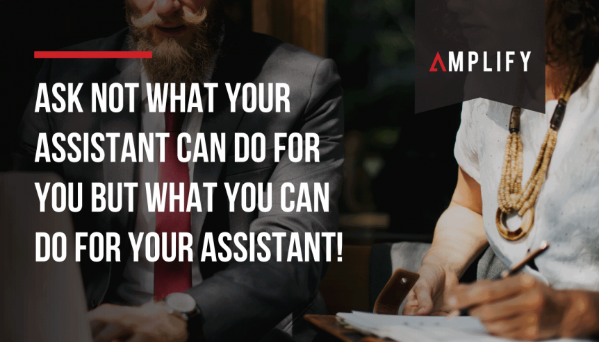 Ask not what your assistant can do for you but what you can do for your assistant!