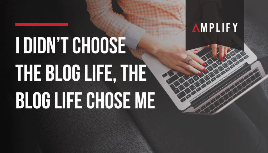 I didn't choose the blog life, the blog life chose me