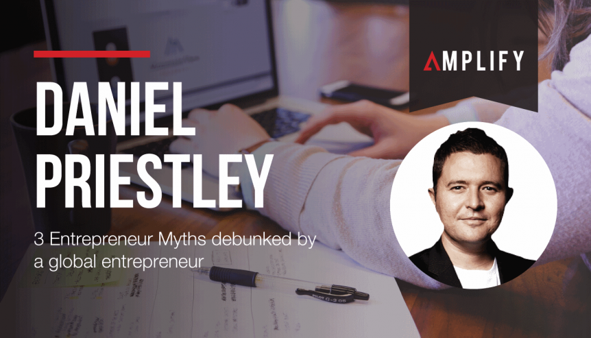 3 Entrepreneur Myths debunked by a global entrepreneur Daniel Priestley