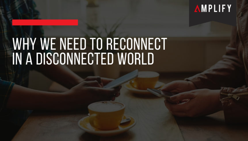 Why we Need to Reconnect in a Disconnected World
