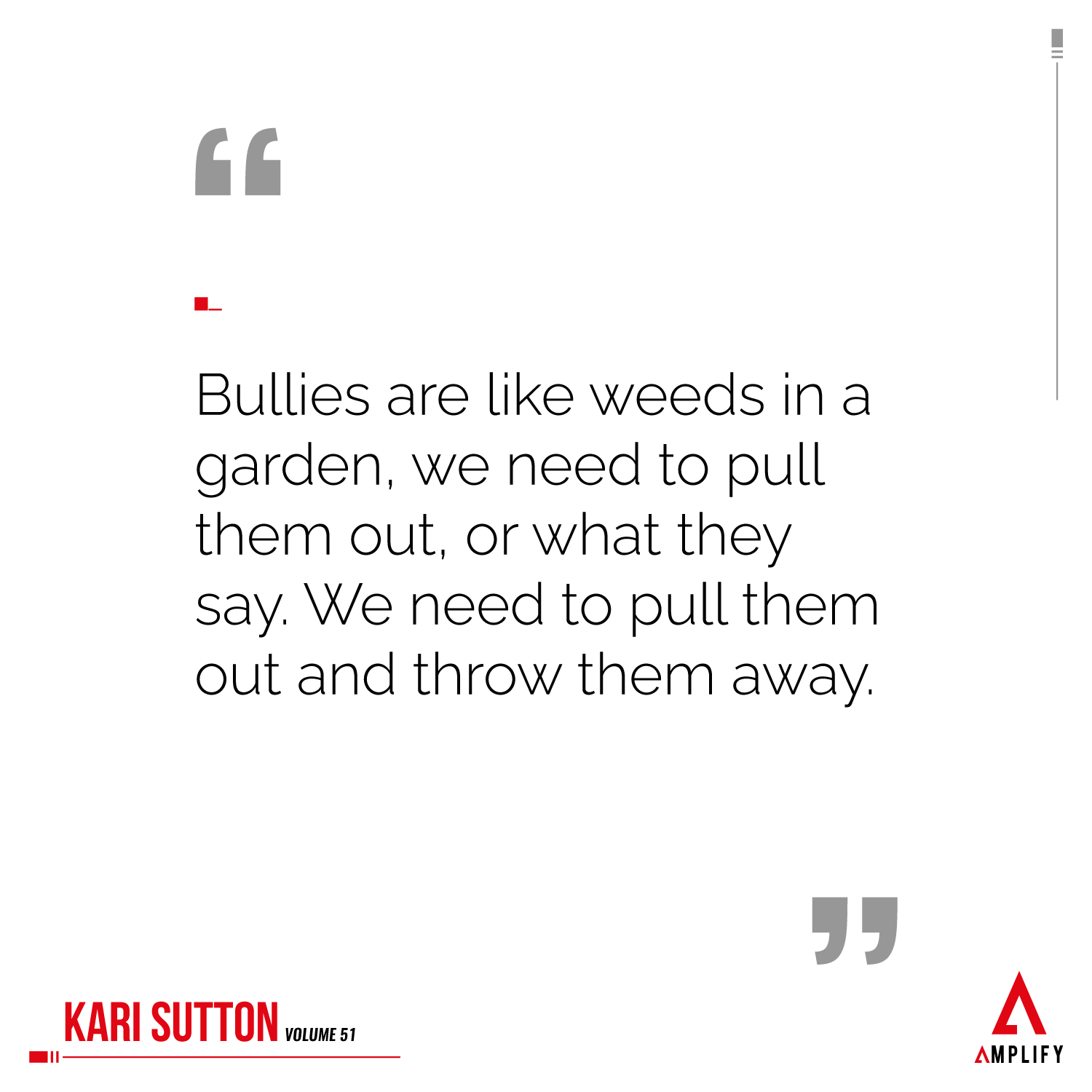"""""""Bullies are like weeds in a garden, we need to pull them out, or what they say. We need to pull them out and throw them away."""""""