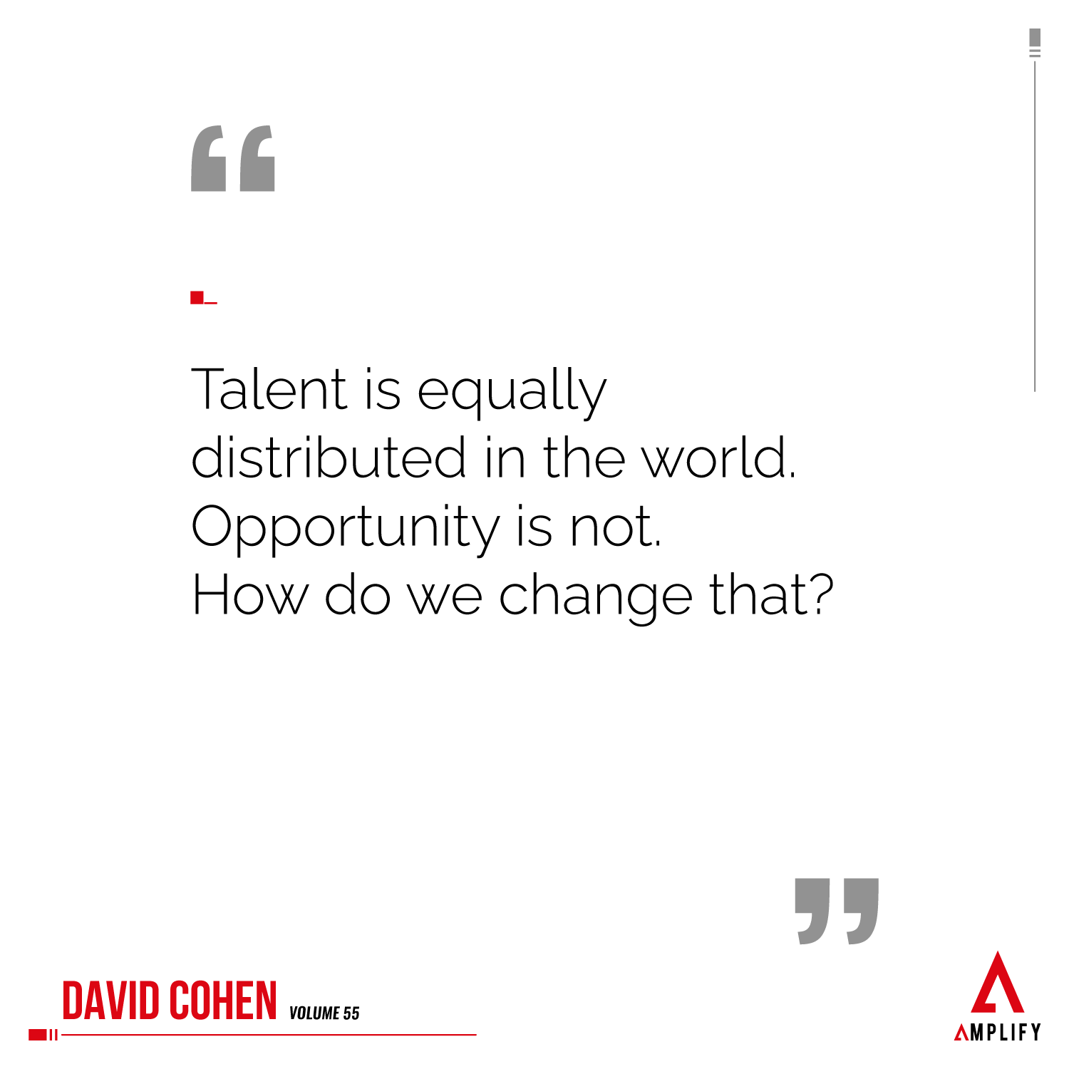 Quote: Talent is equally distributed in the world. Opportunity is not. How do we change that?