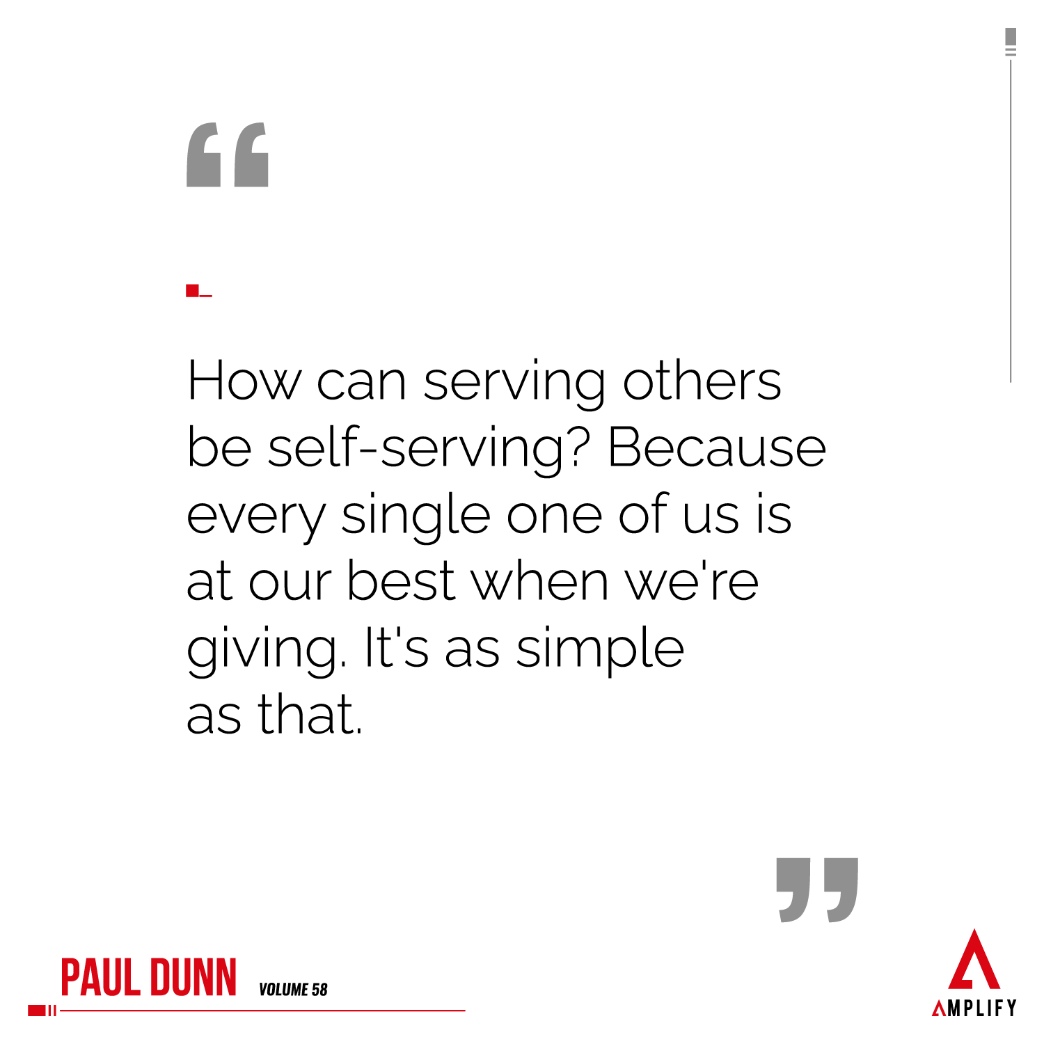 Quote: How can serving others be self-serving? Because every single one of us is at our best when we're giving. It's as simple as that.