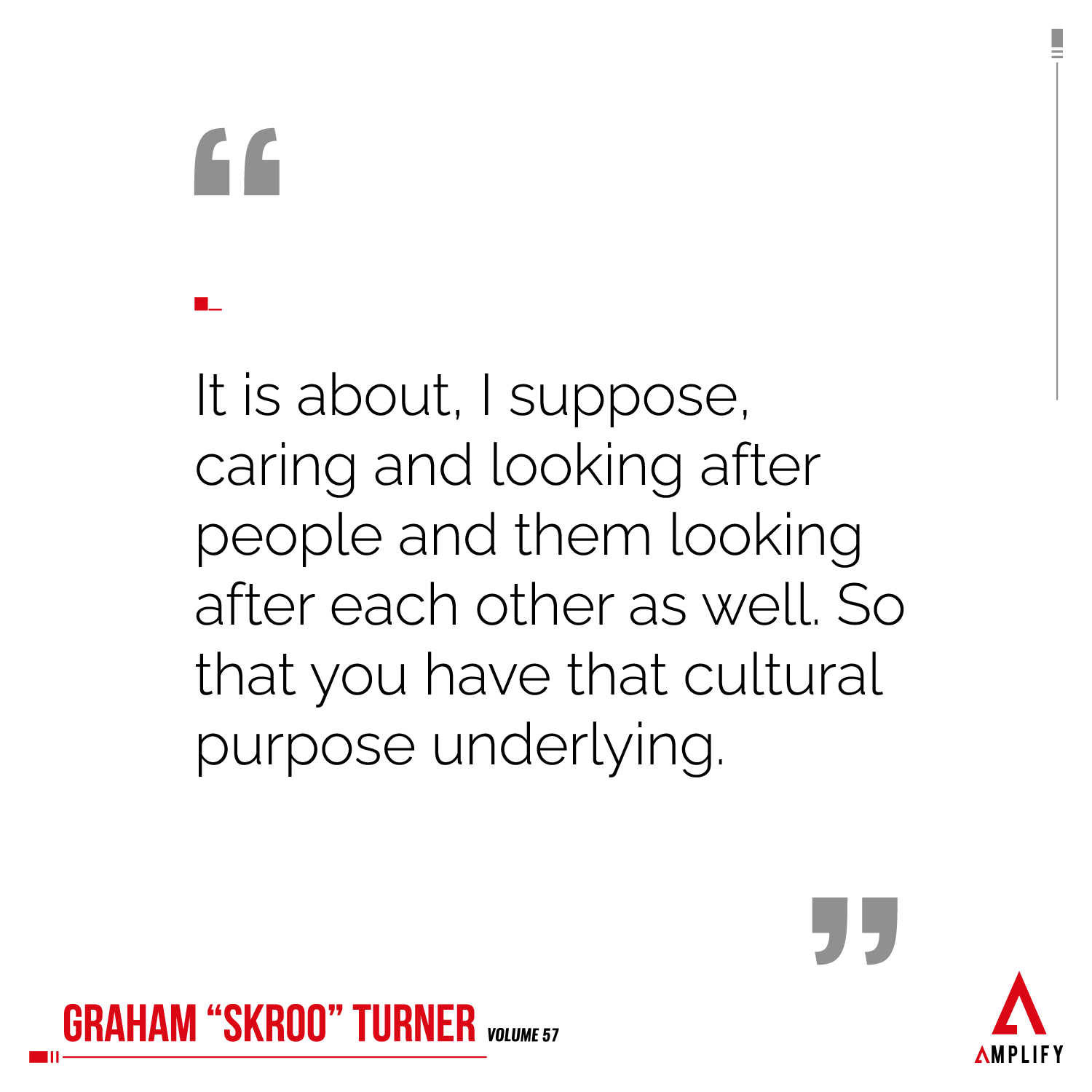 Quote: It is about, I suppose, caring and looking after people and them looking after each other as well. So that you have that cultural purpose underlying.