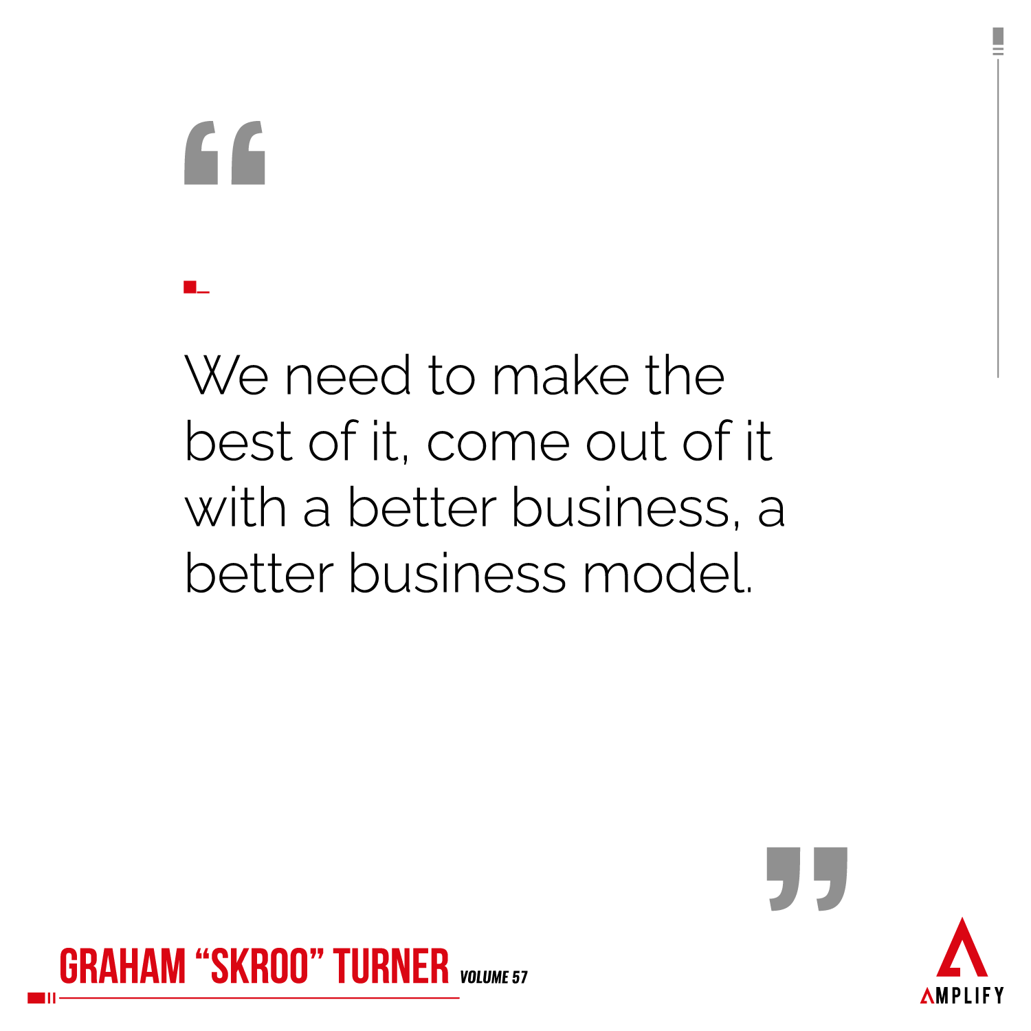 Quote: We need to make the best of it, come out of it with a better business, a better business model.