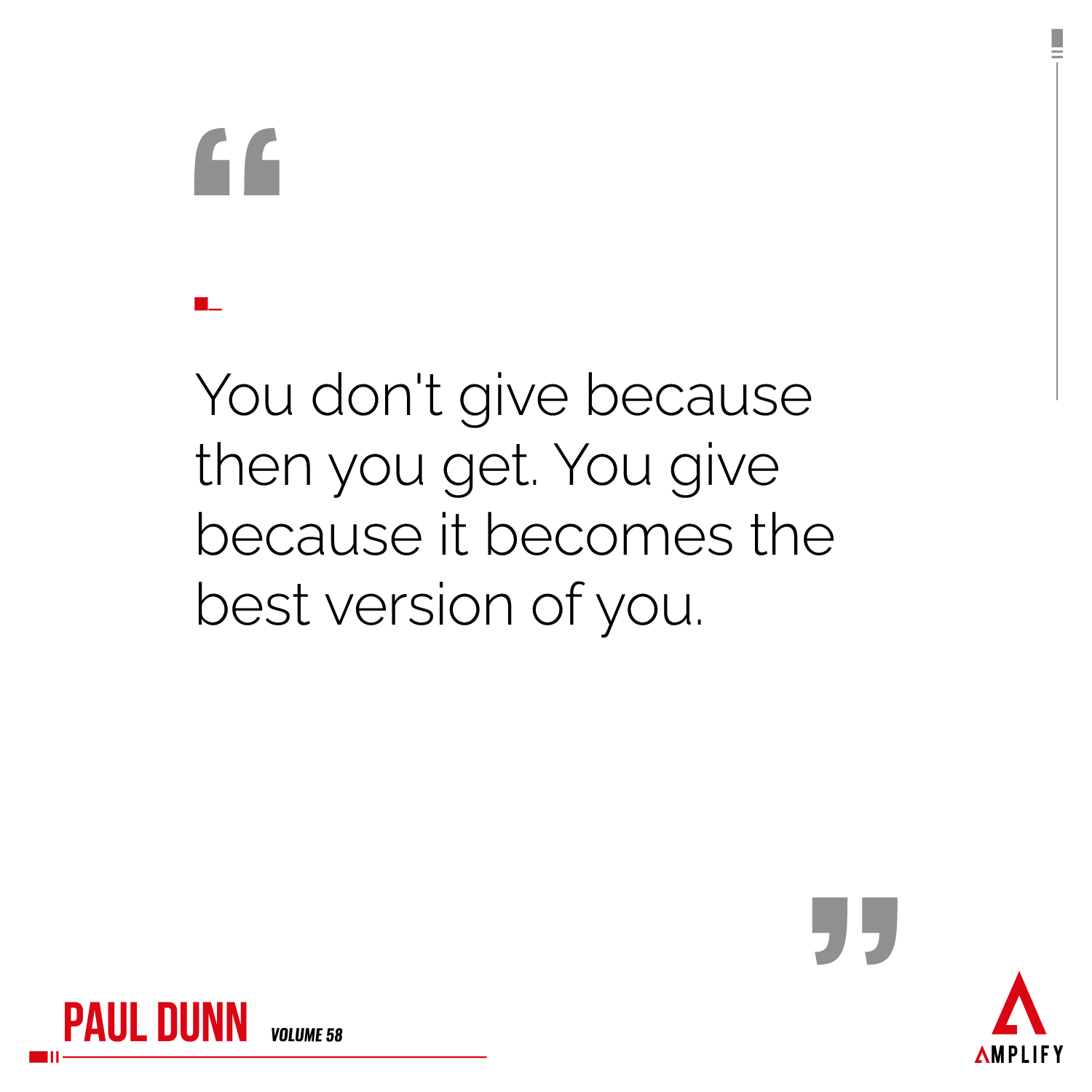 Quote: You don't give because then you get. You give because it becomes the best version of you.