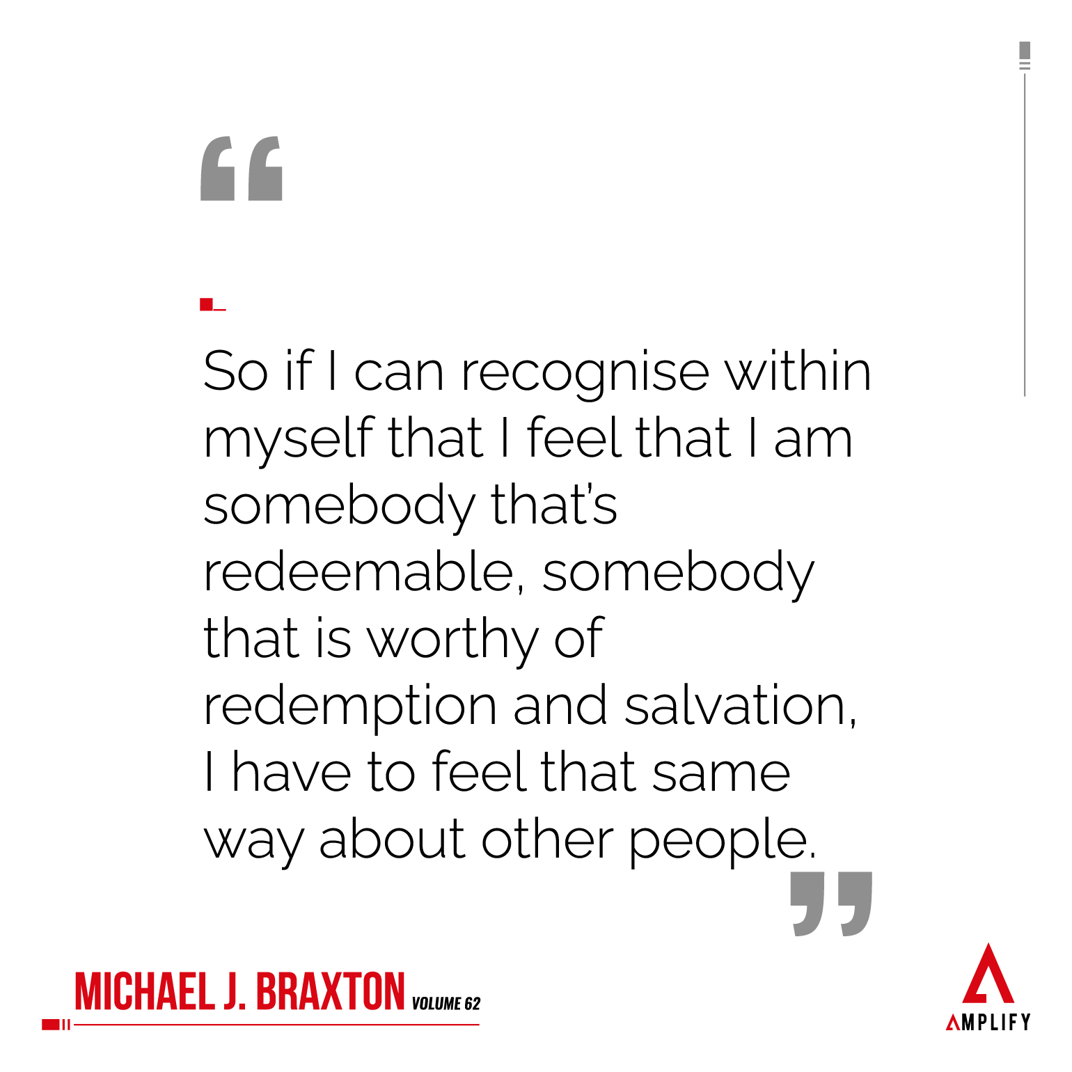 Quote: So if I can recognise within myself that I feel that I am somebody that's redeemable, somebody that is worthy of redemption and salvation, I have to feel that same way about other people.