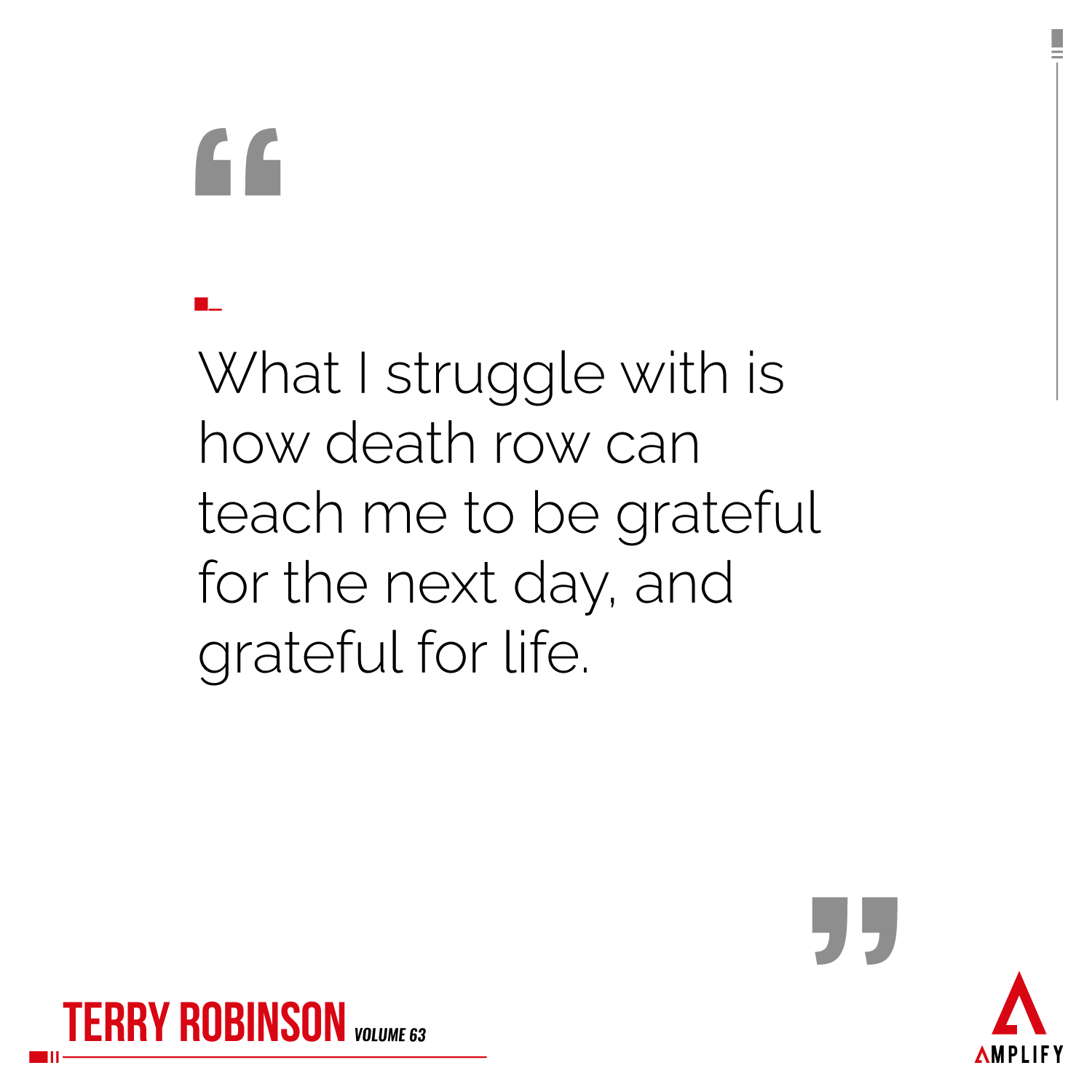 Quote: What I struggle with is how death row can teach me to be grateful for the next day, and grateful for life.