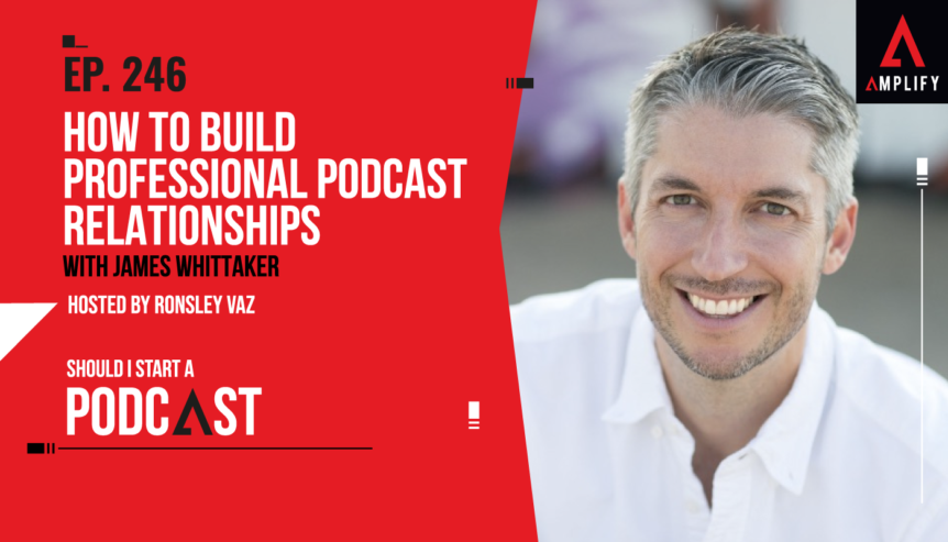 246. How to Build Professional Podcast Relationships with James Whittaker