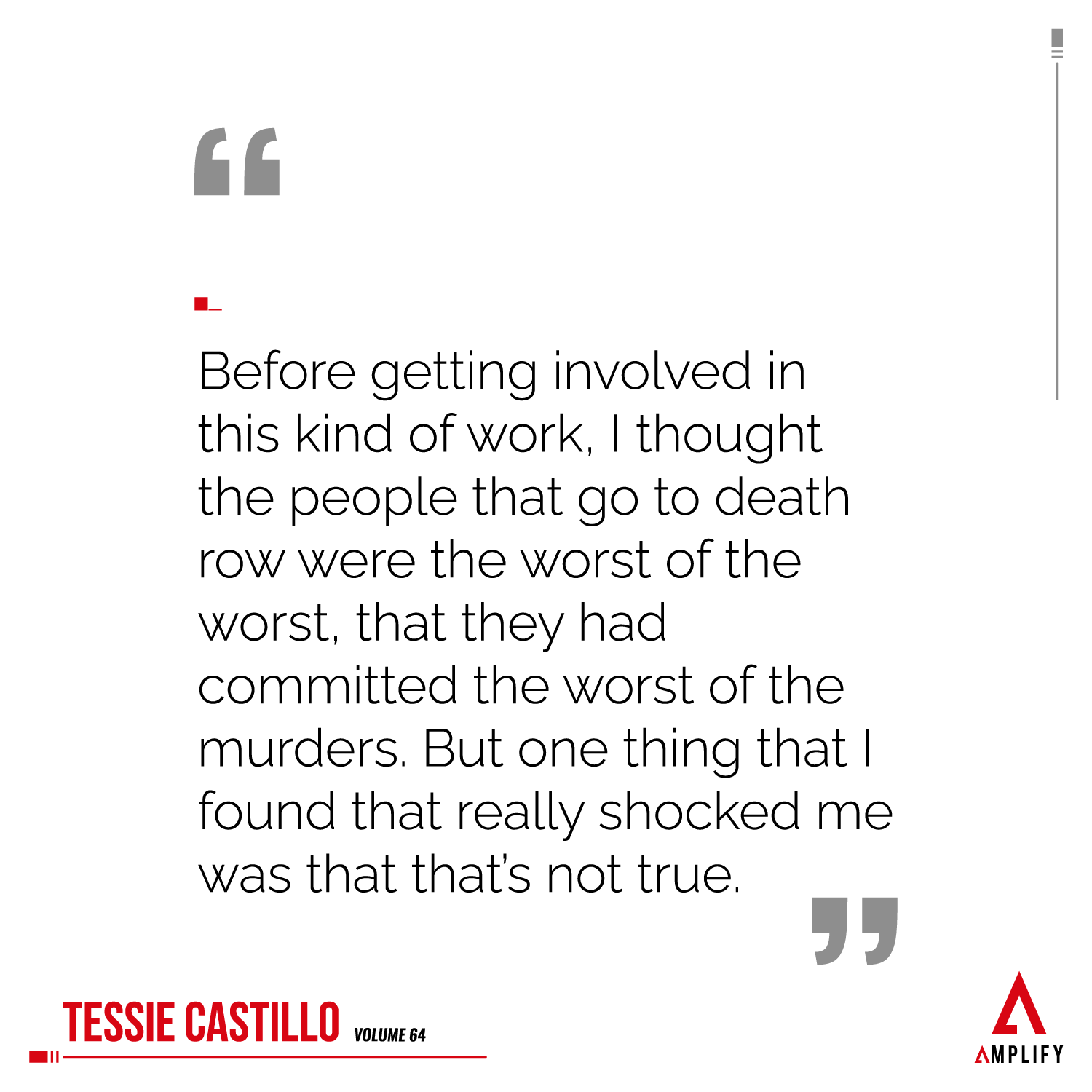 Quote: Before getting involved in this kind of work, I thought the people that go to death row were the worst of the worst, that they had committed the worst of the murders. But one thing that I found that really shocked me was that that's not true.