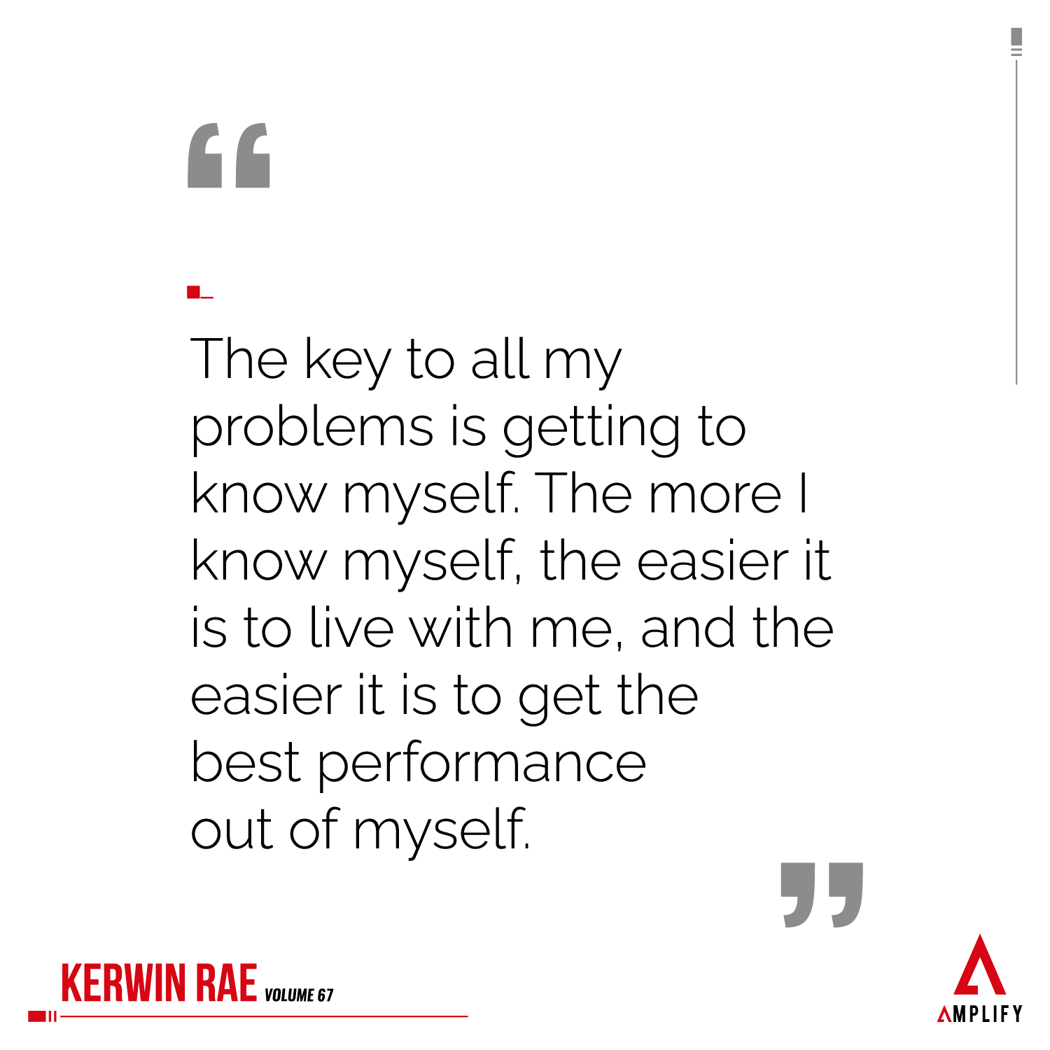 Quote: The key to all my problems is getting to know myself. The more I know myself, the easier it is to live with me, and the easier it is to get the best performance out of myself.