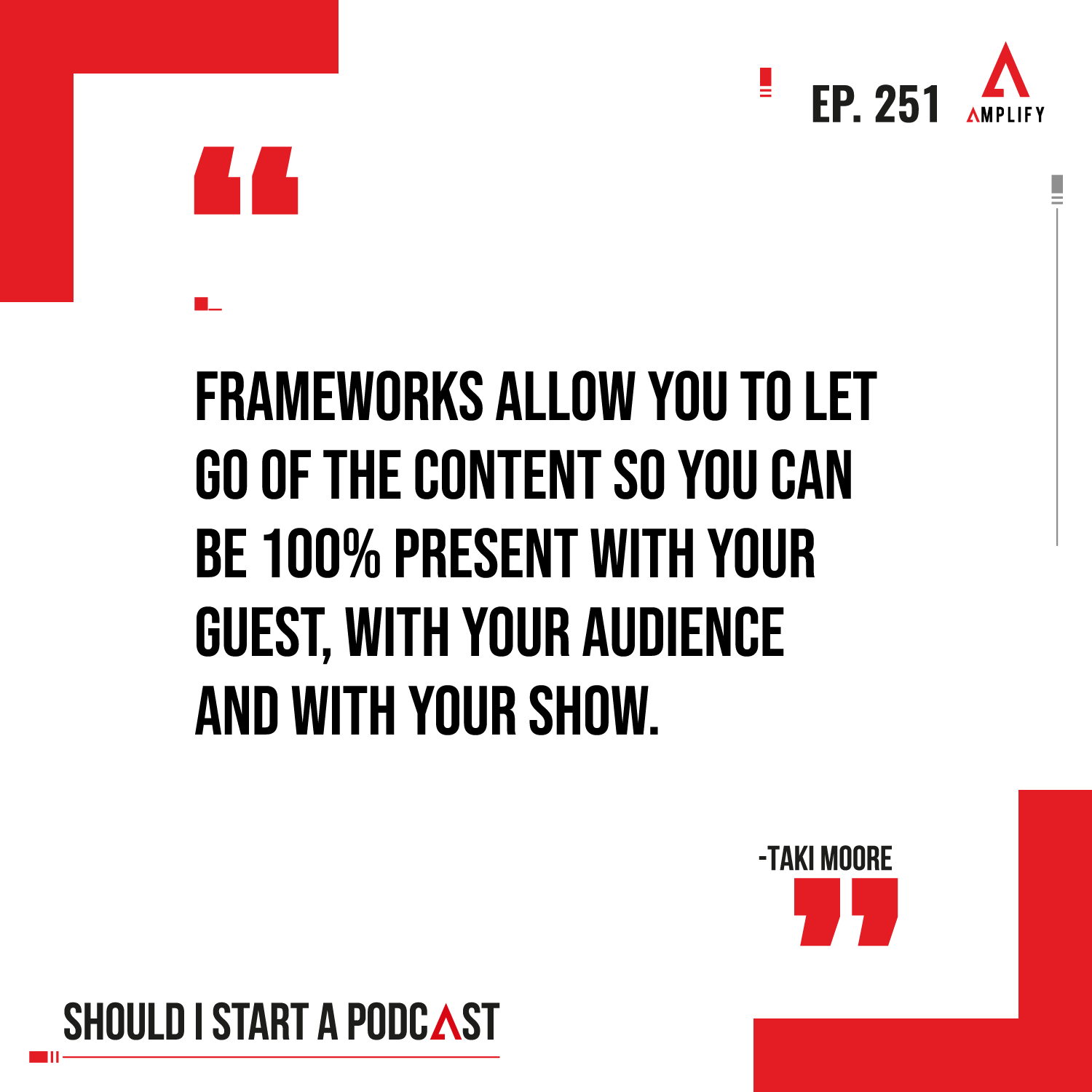 Quote:Frameworks allow you to let go of the content so you can be 100% present with your guest, with your audience and with your show.